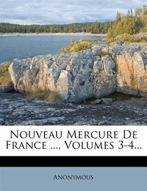 Nouveau Mercure De France ..., Volumes 3-4... by Anonymous