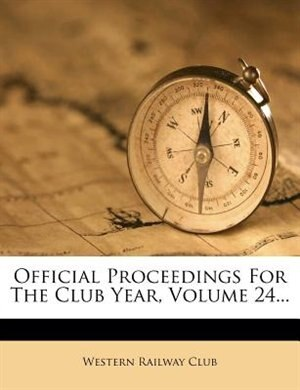 Official Proceedings For The Club Year, Volume 24... by Western Railway Club