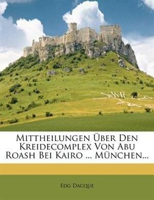 Mittheilungen Über Den Kreidecomplex Von Abu Roash Bei Kairo ... München... de Edg Dacque