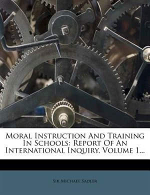 Moral Instruction And Training In Schools: Report Of An International Inquiry, Volume 1... by Sir Michael Sadler