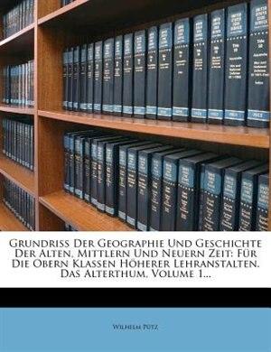 Grundri¯ Der Geographie Und Geschichte Der Alten, Mittlern Und Neuern Zeit: F³r Die Obern Klassen H÷herer Lehranstalten. Das Alterthum, Volume 1... by Wilhelm P³tz