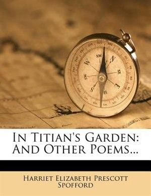 In Titian's Garden: And Other Poems... by Harriet Elizabeth Prescott Spofford