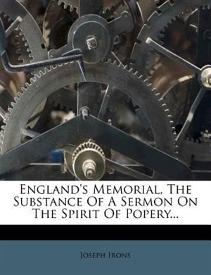 England's Memorial, The Substance Of A Sermon On The Spirit Of Popery... by Joseph Irons