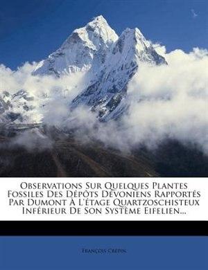 Observations Sur Quelques Plantes Fossiles Des DÚp¶ts DÚvoniens RapportÚs Par Dumont + L'Útage Quartzoschisteux InfÚrieur De Son SystÞme Eifelien... by Franþois CrÚpin
