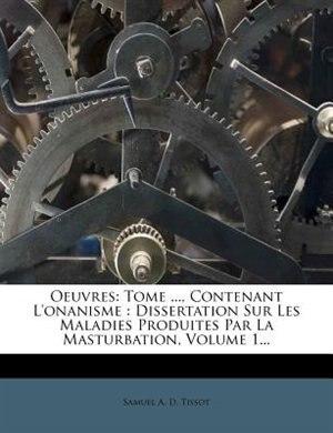 Oeuvres: Tome ..., Contenant L'onanisme : Dissertation Sur Les Maladies Produites Par La Masturbation, Volum by Samuel A. D. Tissot