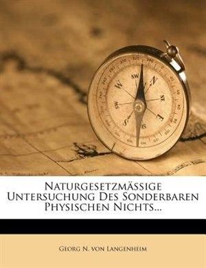 Naturgesetzmäßige Untersuchung Des Sonderbaren Physischen Nichts... by Georg N. Von Langenheim