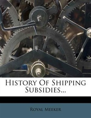 History Of Shipping Subsidies... by Royal Meeker