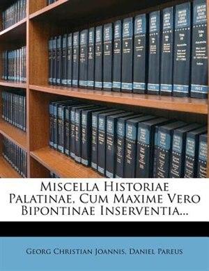Miscella Historiae Palatinae, Cum Maxime Vero Bipontinae Inserventia... by Georg Christian Joannis