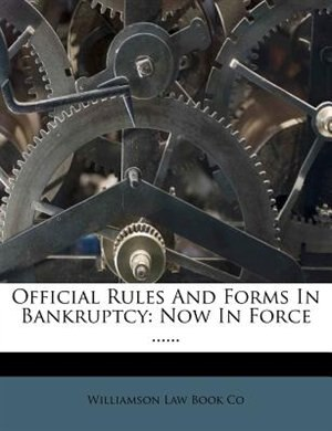 Official Rules And Forms In Bankruptcy: Now In Force ...... by Williamson Law Book Co