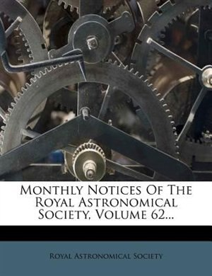Monthly Notices Of The Royal Astronomical Society, Volume 62... by Royal Astronomical Society