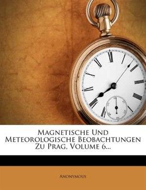 Magnetische Und Meteorologische Beobachtungen Zu Prag, Volume 6... by Anonymous