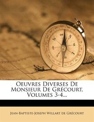 Oeuvres Diverses De Monsieur De GrÚcourt, Volumes 3-4... by Jean-baptiste-joseph Willart De GrÚcour