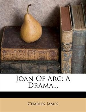 Joan Of Arc: A Drama... by Charles James