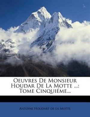 Oeuvres De Monsieur Houdar De La Motte ...: Tome CinquiÚme... by Antoine Houdart De La Motte