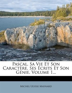 Pascal, Sa Vie Et Son CaractÞre, Ses +crits Et Son GÚnie, Volume 1... by Michel Ulysse Maynard
