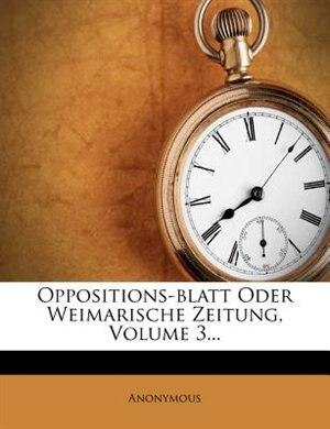 Oppositions-blatt Oder Weimarische Zeitung, Volume 3... by Anonymous