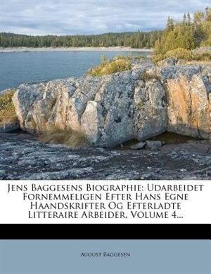 Jens Baggesens Biographie: Udarbeidet Fornemmeligen Efter Hans Egne Haandskrifter Og Efterladte Litteraire Arbeider, Volume 4. de August Baggesen