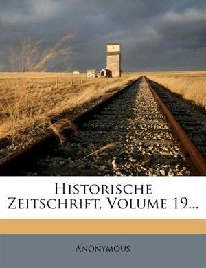 Historische Zeitschrift, Volume 19... by Anonymous