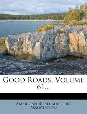 Good Roads, Volume 61... by American Road Builders' Association