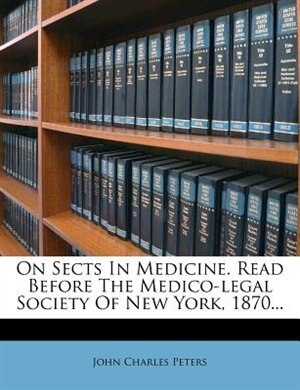 On Sects In Medicine. Read Before The Medico-legal Society Of New York, 1870... by John Charles Peters