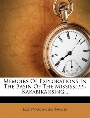 Memoirs Of Explorations In The Basin Of The Mississippi: Kakabikansing... by Jacob Vradenberg Brower
