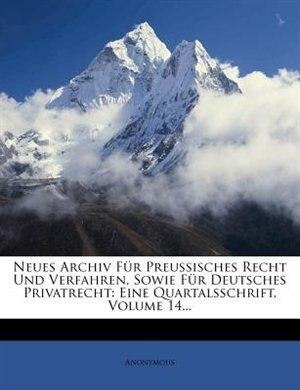 Neues Archiv Für Preussisches Recht Und Verfahren, Sowie Für Deutsches Privatrecht: Eine Quartalsschrift, Volume 14... by Anonymous