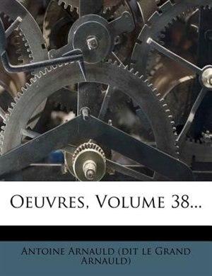 Oeuvres, Volume 38... by Antoine Arnauld (dit Le Grand Arnauld)