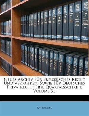 Neues Archiv für Preussisches Recht u. Verfahren. Dritter Jahrgang: Eine Quartalsschrift, Volume 3... de Anonymous
