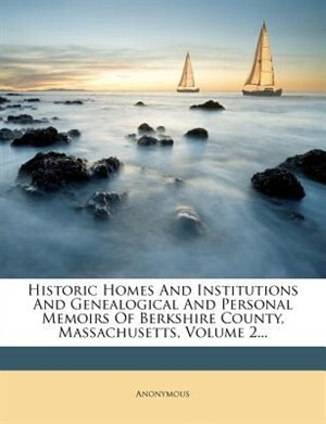 Historic Homes And Institutions And Genealogical And Personal Memoirs Of Berkshire County, Massachusetts, Volume 2... de Anonymous