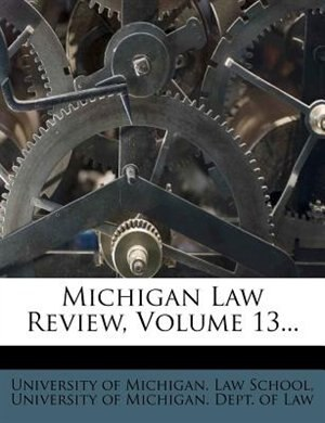 Michigan Law Review, Volume 13... by University Of Michigan. Law School