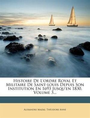 Histoire De L'ordre Royal Et Militaire De Saint-louis Depuis Son Institution En 1693 Jusqu'en 1830, Volume 3... by Alexandre Mazas