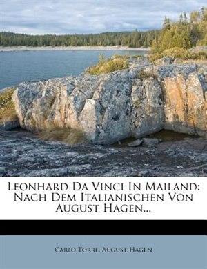 Leonhard Da Vinci In Mailand: Nach Dem Italianischen Von August Hagen... by Carlo Torre