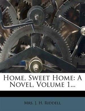 Home, Sweet Home: A Novel, Volume 1... by Mrs. J. H. Riddell
