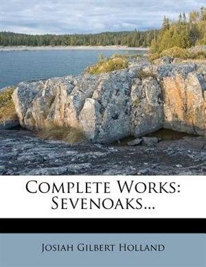 Complete Works: Sevenoaks... by Josiah Gilbert Holland