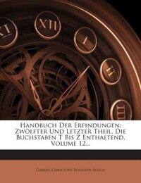 Handbuch Der Erfindungen: Zwölfter Und Letzter Theil, Die Buchstaben T Bis Z Enthaltend, Volume 12…