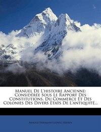 Manuel De L'histoire Ancienne: Considérée Sous Le Rapport Des Constitutions, Du Commerce Et Des…
