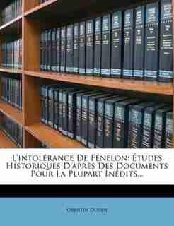 L'intolérance De Fénelon: Études Historiques D'après Des Documents Pour La Plupart Inédits... by Orentin Douen