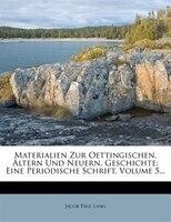 Materialien Zur Oettingischen, Ältern Und Neuern, Geschichte: Eine Periodische Schrift, Volume 5...