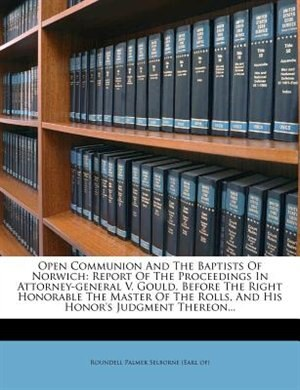 Open Communion And The Baptists Of Norwich: Report Of The Proceedings In Attorney-general V. Gould, Before The Right Honorable The Master Of Th by Roundell Palmer Selborne (earl Of)
