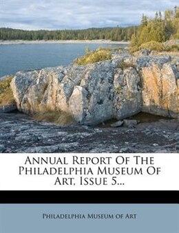 Book Annual Report Of The Philadelphia Museum Of Art, Issue 5... by Philadelphia Museum Of Art