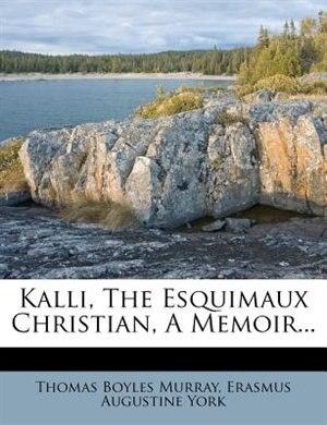 Kalli, The Esquimaux Christian, A Memoir... by Thomas Boyles Murray