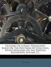 Outlines Of Cosmic Philosophy: Based On The Doctrine Of Evolution, With Criticisms On The Positive…