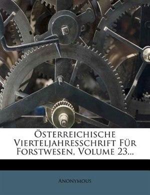 Österreichische Vierteljahresschrift Für Forstwesen, Volume 23... by Anonymous