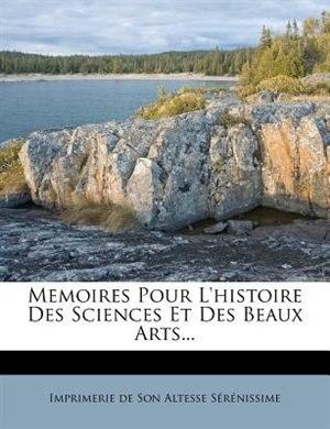 Memoires Pour L'histoire Des Sciences Et Des Beaux Arts... de Imprimerie De Son Altesse Sérénissime