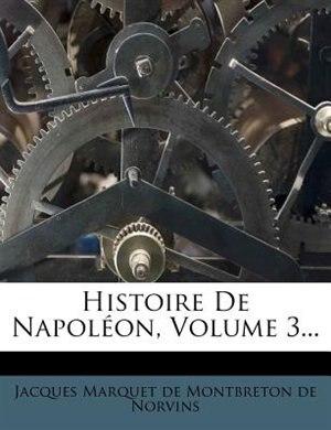 Histoire De Napoléon, Volume 3... de Jacques Marquet De Montbreton De Norvins