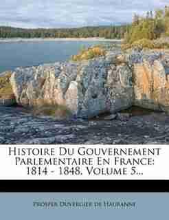 Histoire Du Gouvernement Parlementaire En France: 1814 - 1848, Volume 5... by Prosper Duvergier De Hauranne