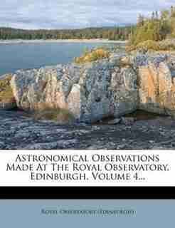 Astronomical Observations Made At The Royal Observatory, Edinburgh, Volume 4... by Royal Observatory (edinburgh)