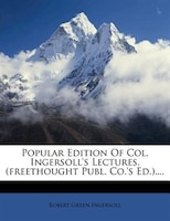 Popular Edition Of Col. Ingersoll's Lectures. (freethought Publ. Co.'s Ed.)....