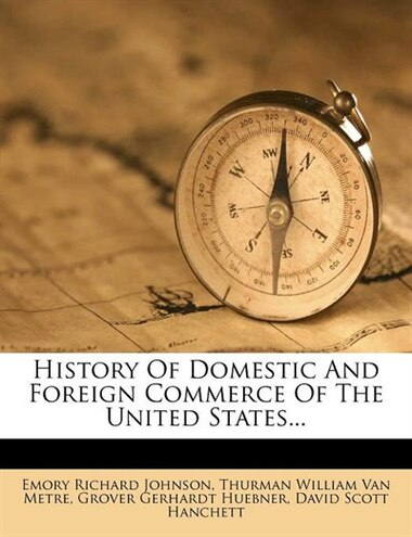 History Of Domestic And Foreign Commerce Of The United States... by Emory Richard Johnson