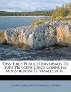 Diss. Iuris Publici Universalis De Iure Principis Circa Connubia Ministrorum Et Vasallorum...